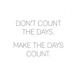 Dont count the days make it count